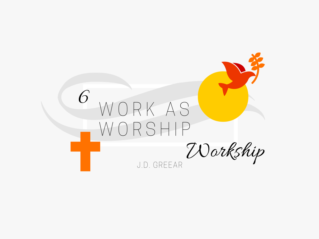 Work As Worship Wk. 6